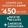 Compre 1 Máquina Nespresso e GANHE R$ 450 em Cafés*